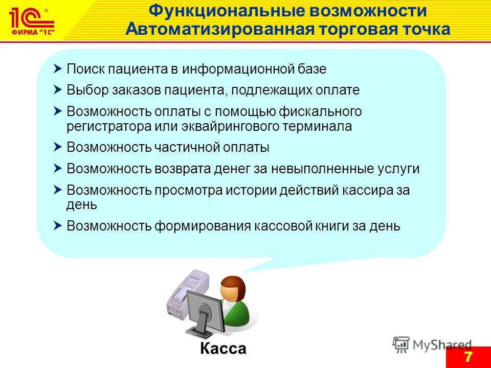 7 Функциональные возможности Автоматизированная торговая точка Касса Поиск пациента в информационной базе Выбор заказов пациента, подлежащих оплате Возможность оплаты с помощью фискального регистратора или эквайрингового терминала Возможность частичн