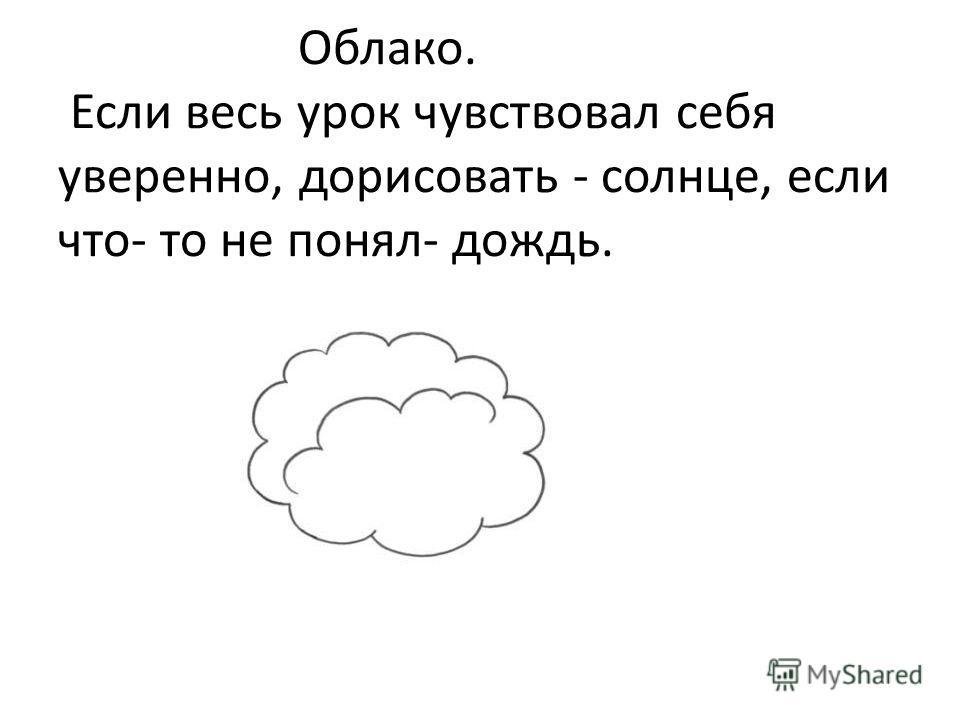 Облако. Если весь урок чувствовал себя уверенно, дорисовать - солнце, если что- то не понял- дождь.