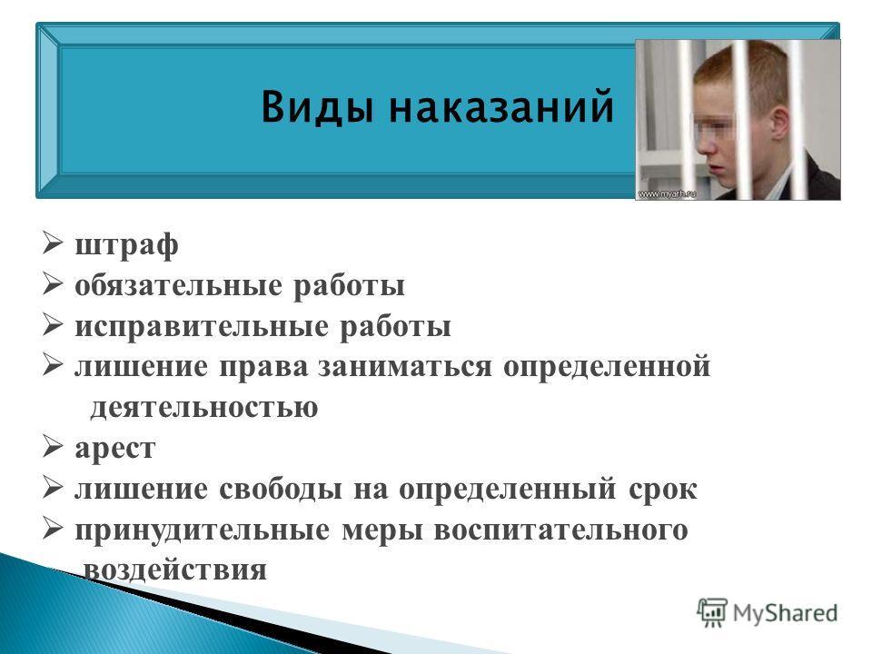 штраф обязательные работы исправительные работы лишение права заниматься определенной деятельностью арест лишение свободы на определенный срок принудительные меры воспитательного воздействия Виды наказаний