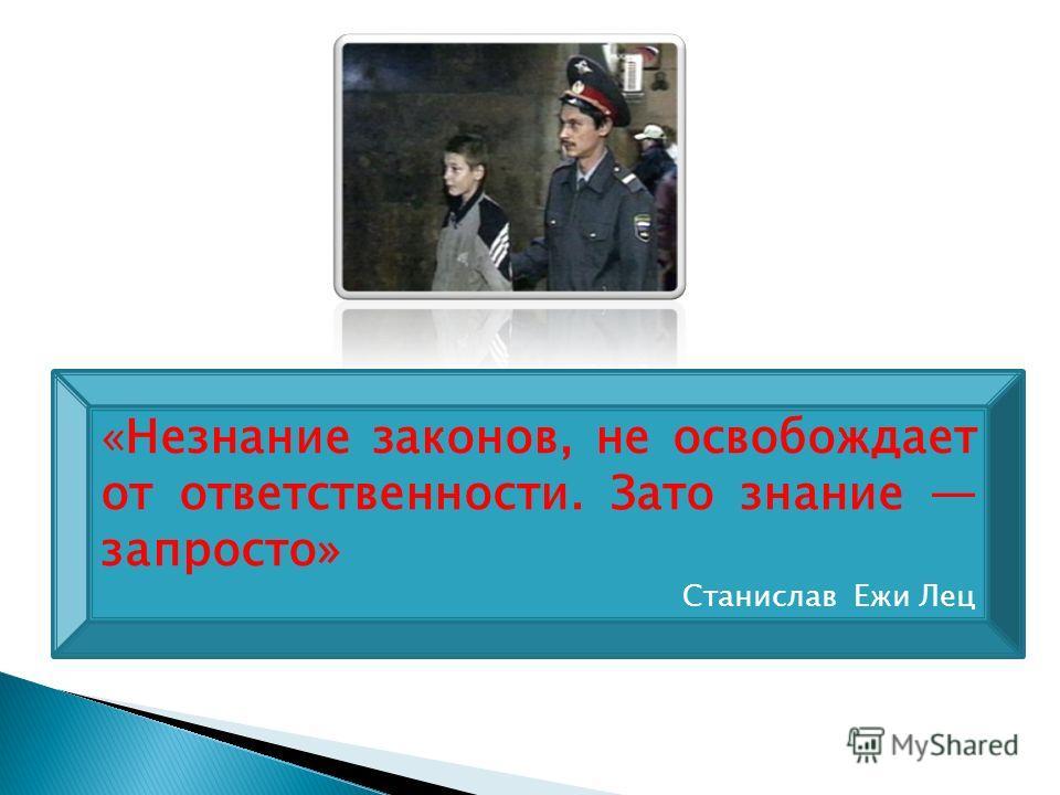 «Незнание законов, не освобождает от ответственности. Зато знание запросто» Станислав Ежи Лец