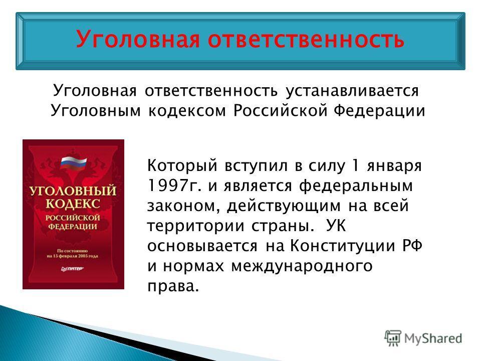 Уголовная ответственность устанавливается Уголовным кодексом Российской Федерации Который вступил в силу 1 января 1997г. и является федеральным законом, действующим на всей территории страны. УК основывается на Конституции РФ и нормах международного