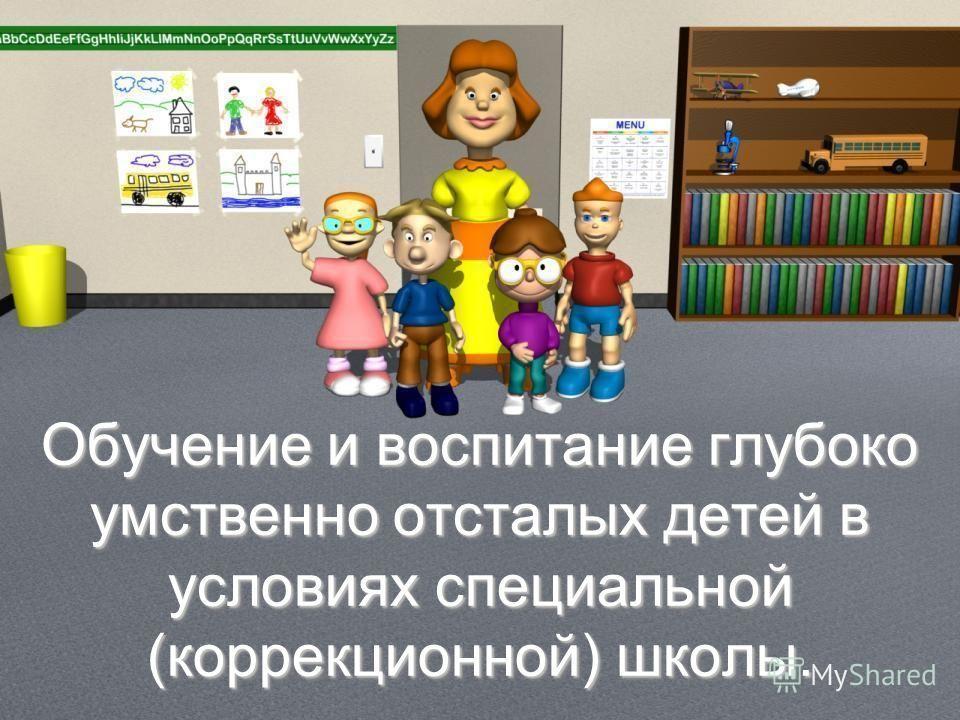 Обучение и воспитание глубоко умственно отсталых детей в условиях специальной (коррекционной) школы.