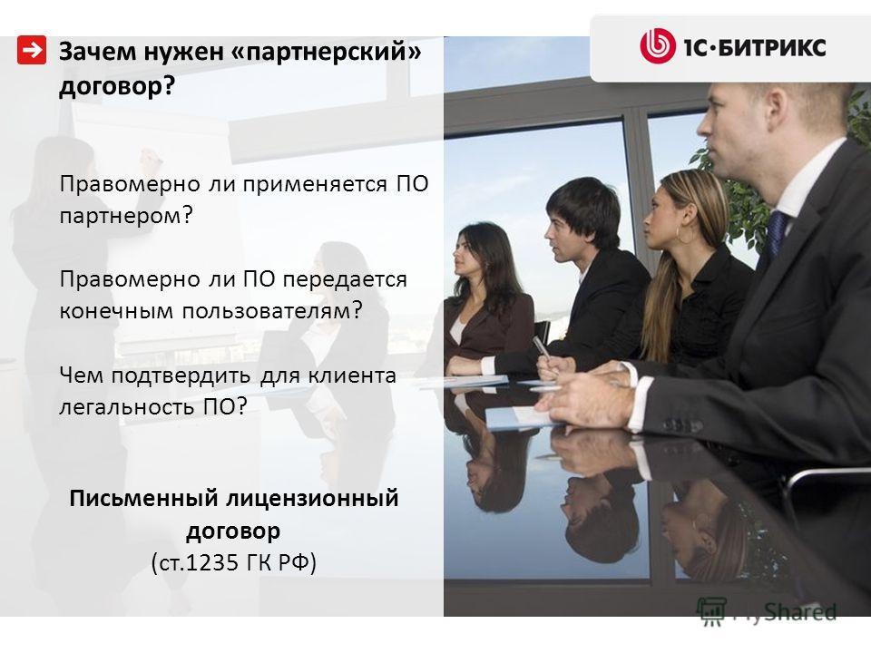 Зачем нужен «партнерский» договор? Правомерно ли применяется ПО партнером? Правомерно ли ПО передается конечным пользователям? Чем подтвердить для клиента легальность ПО? Письменный лицензионный договор (ст.1235 ГК РФ)