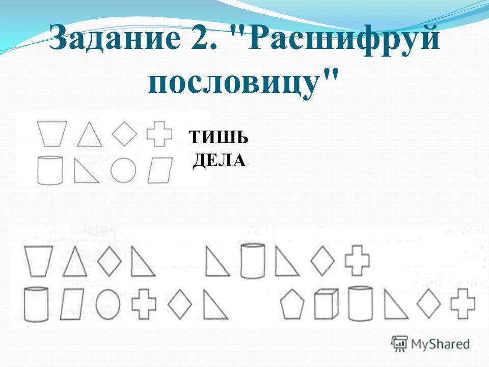 Задание 2. Расшифруй пословицу ТИШЬ ДЕЛА