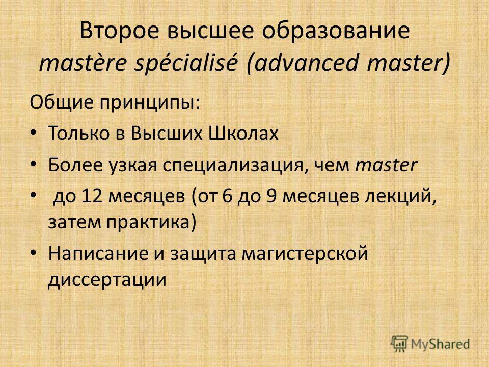 Второе высшее образование mastère spécialisé (advanced master) Общие принципы: Только в Высших Школах Более узкая специализация, чем master до 12 месяцев (от 6 до 9 месяцев лекций, затем практика) Написание и защита магистерской диссертации