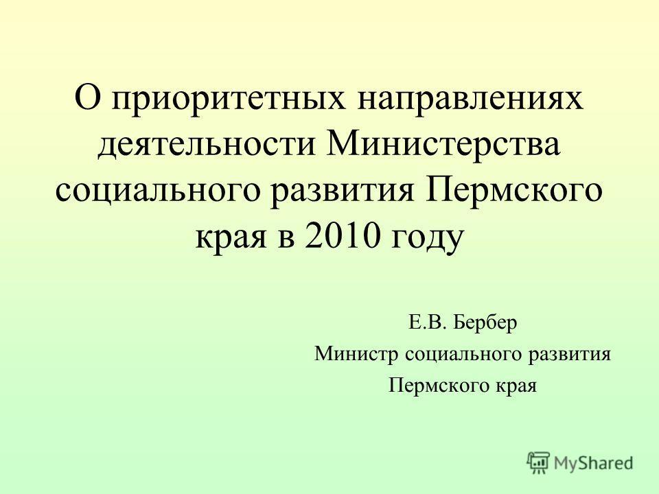 О приоритетных направлениях деятельности Министерства социального развития Пермского края в 2010 году Е.В. Бербер Министр социального развития Пермского края