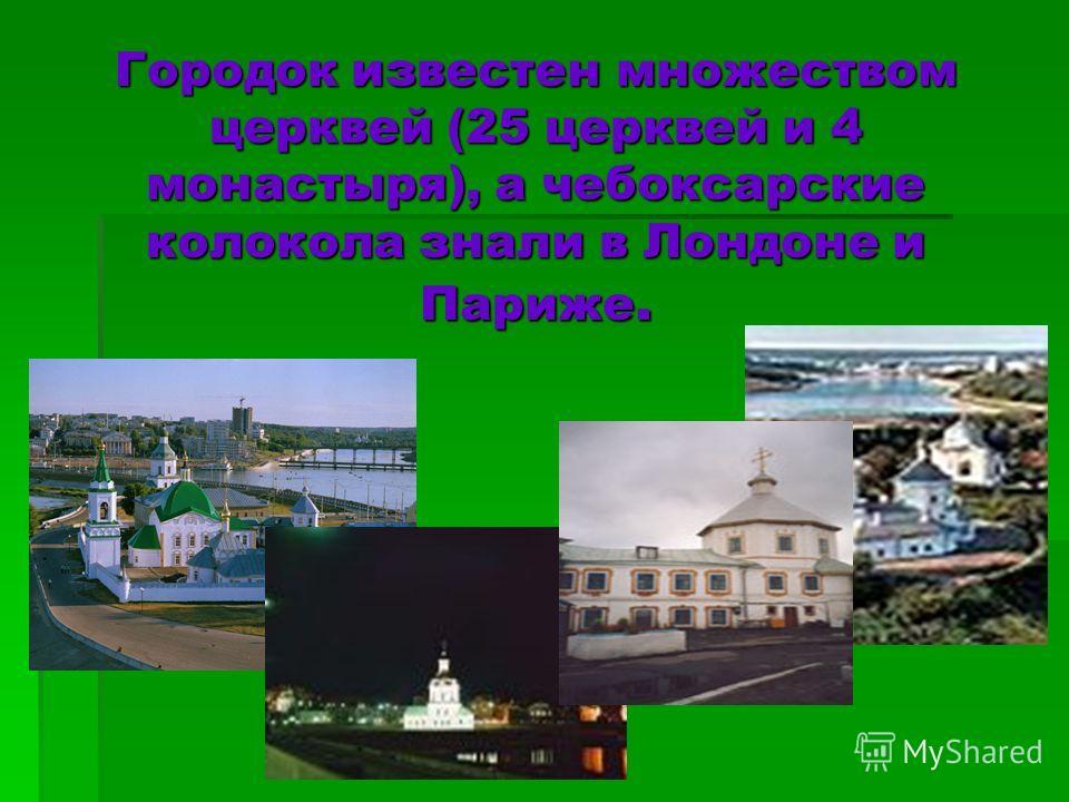 Городок известен множеством церквей (25 церквей и 4 монастыря), а чебоксарские колокола знали в Лондоне и Париже.