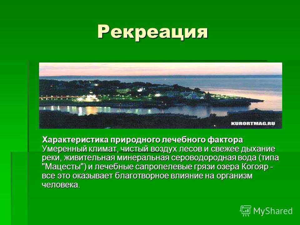 Рекреация Характеристика природного лечебного фактора Умеренный климат, чистый воздух лесов и свежее дыхание реки, живительная минеральная сероводородная вода (типа