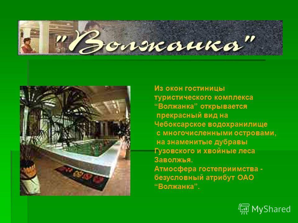 Из окон гостиницы туристического комплекса Волжанка открывается прекрасный вид на Чебоксарское водохранилище с многочисленными островами, на знаменитые дубравы Гузовского и хвойные леса Заволжья. Атмосфера гостеприимства - безусловный атрибут ОАО Вол