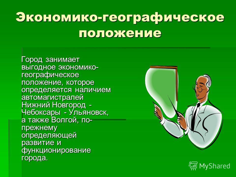 Экономико-географическое положение Город занимает выгодное экономико- географическое положение, которое определяется наличием автомагистралей Нижний Новгород - Чебоксары - Ульяновск, а также Волгой, по- прежнему определяющей развитие и функционирован