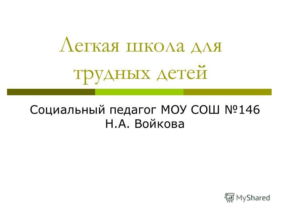 Легкая школа для трудных детей Социальный педагог МОУ СОШ 146 Н.А. Войкова