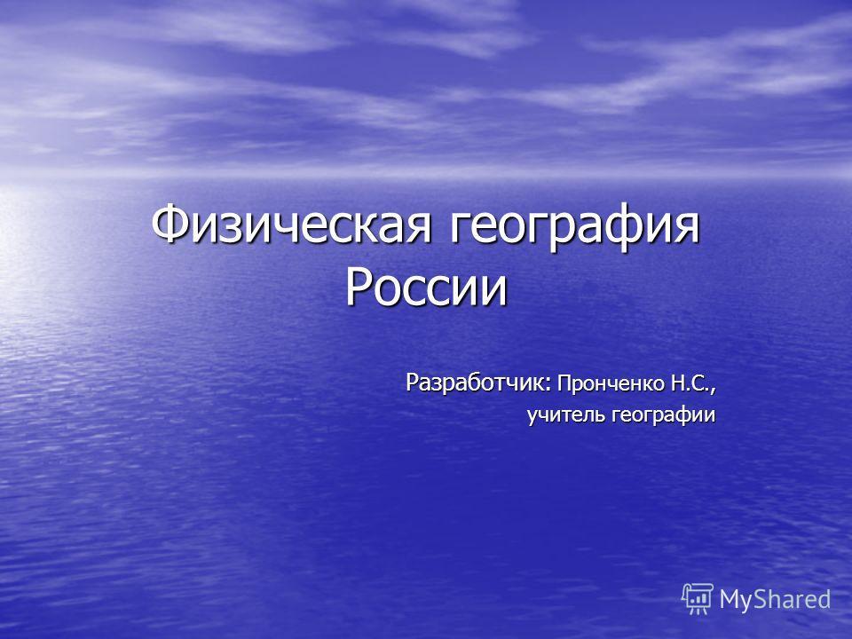 Физическая география России Разработчик: Пронченко Н.С., учитель географии