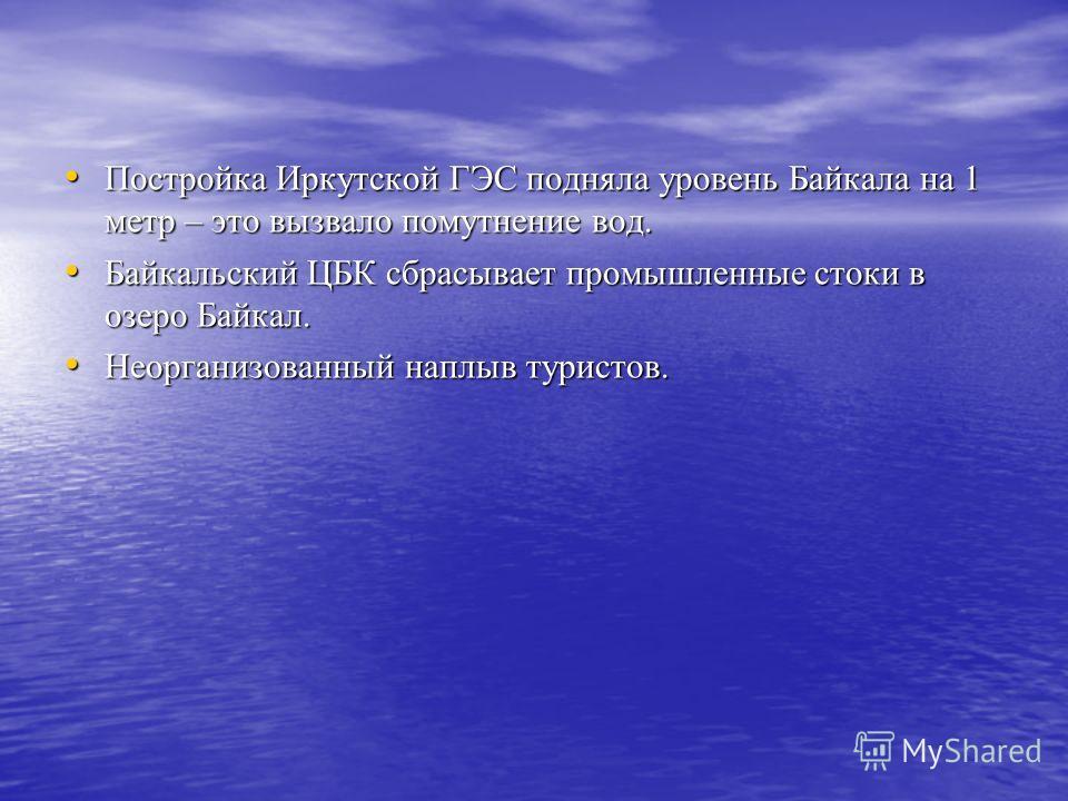 Постройка Иркутской ГЭС подняла уровень Байкала на 1 метр – это вызвало помутнение вод. Постройка Иркутской ГЭС подняла уровень Байкала на 1 метр – это вызвало помутнение вод. Байкальский ЦБК сбрасывает промышленные стоки в озеро Байкал. Байкальский