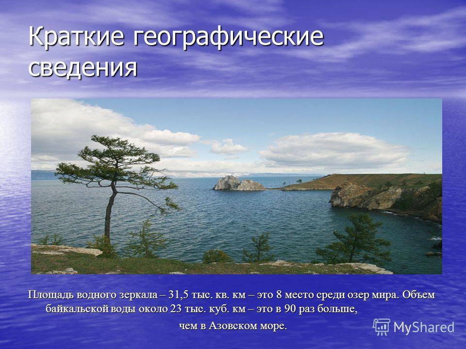 Краткие географические сведения Площадь водного зеркала – 31,5 тыс. кв. км – это 8 место среди озер мира. Объем байкальской воды около 23 тыс. куб. км – это в 90 раз больше, чем в Азовском море.
