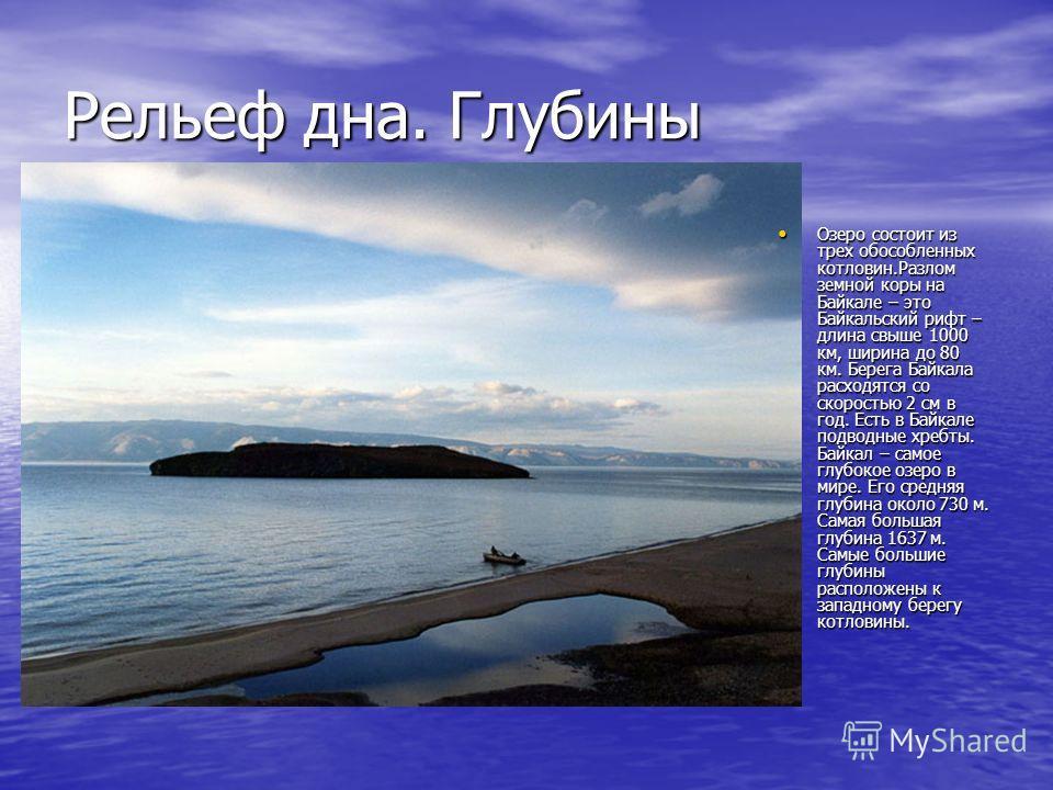 Рельеф дна. Глубины Озеро состоит из трех обособленных котловин.Разлом земной коры на Байкале – это Байкальский рифт – длина свыше 1000 км, ширина до 80 км. Берега Байкала расходятся со скоростью 2 см в год. Есть в Байкале подводные хребты. Байкал –