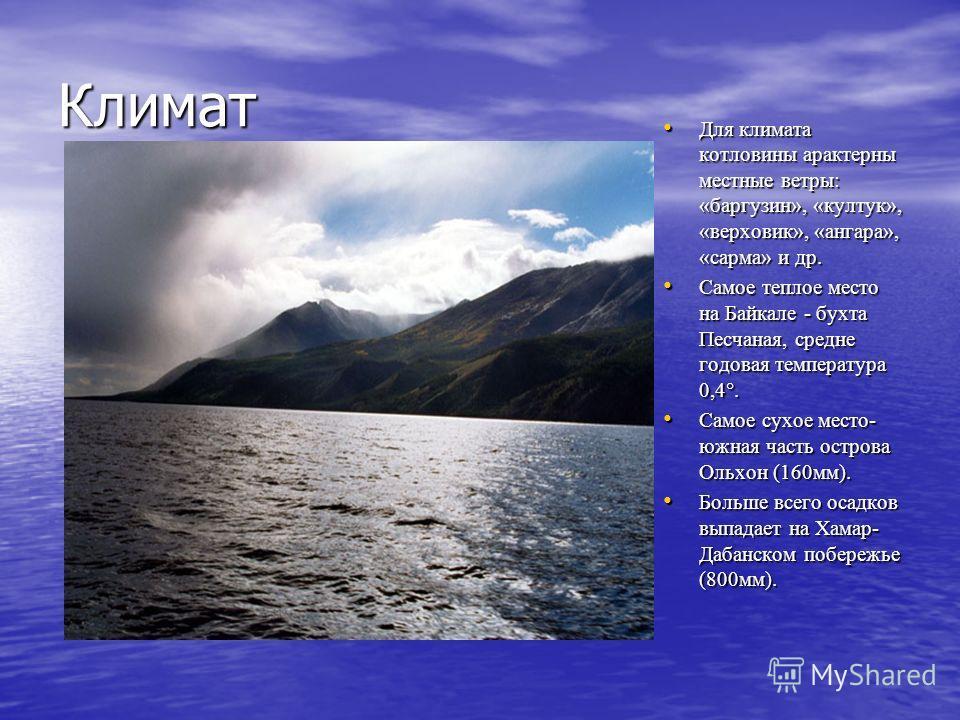 Климат Для климата котловины арактерны местные ветры: «баргузин», «култук», «верховик», «ангара», «сарма» и др. Для климата котловины арактерны местные ветры: «баргузин», «култук», «верховик», «ангара», «сарма» и др. Самое теплое место на Байкале - б