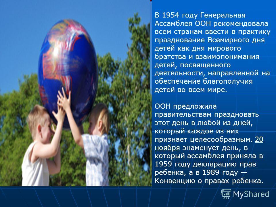 В 1954 году Генеральная Ассамблея ООН рекомендовала всем странам ввести в практику празднование Всемирного дня детей как дня мирового братства и взаимопонимания детей, посвященного деятельности, направленной на обеспечение благополучия детей во всем