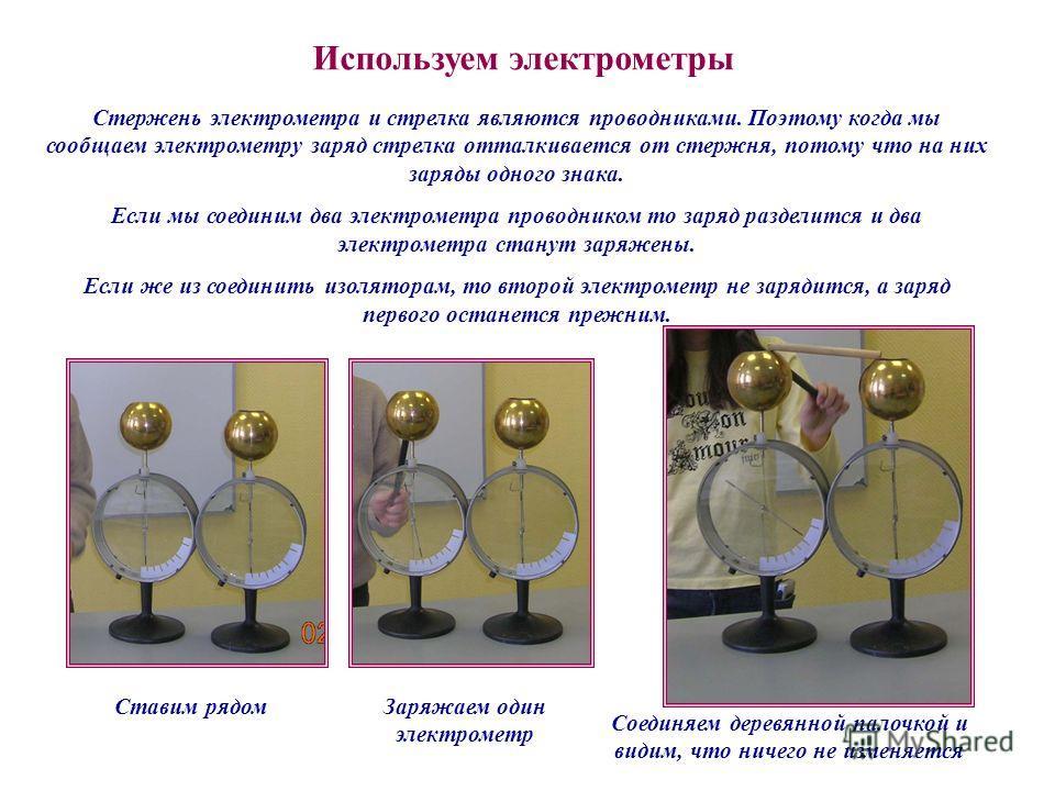 Стержень электрометра и стрелка являются проводниками. Поэтому когда мы сообщаем электрометру заряд стрелка отталкивается от стержня, потому что на них заряды одного знака. Если мы соединим два электрометра проводником то заряд разделится и два элект