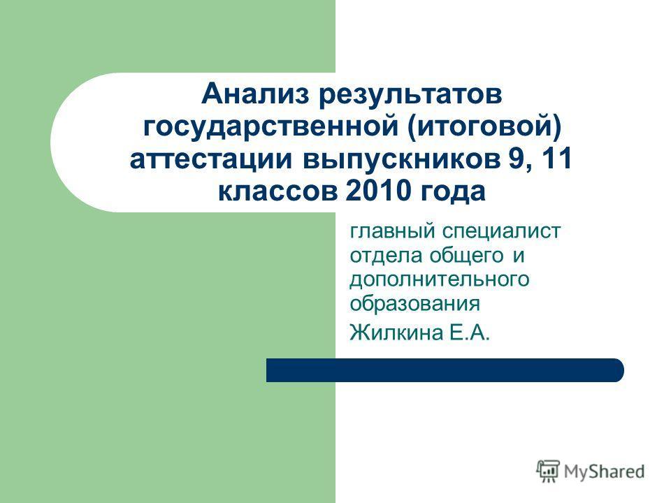 Анализ результатов государственной (итоговой) аттестации выпускников 9, 11 классов 2010 года главный специалист отдела общего и дополнительного образования Жилкина Е.А.