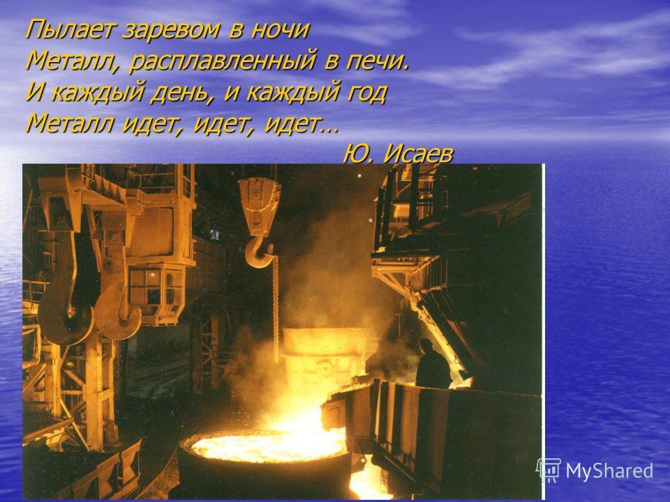 Пылает заревом в ночи Металл, расплавленный в печи. И каждый день, и каждый год Металл идет, идет, идет… Ю. Исаев
