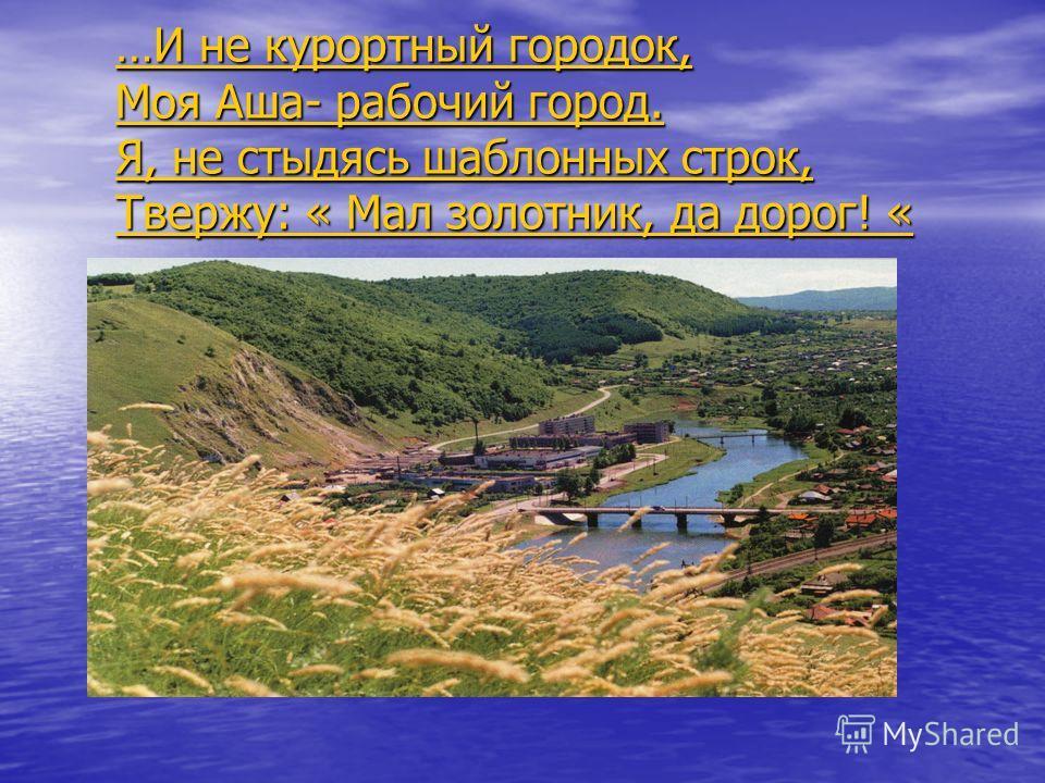 …И не курортный городок, Моя Аша- рабочий город. Я, не стыдясь шаблонных строк, Твержу: « Мал золотник, да дорог! «