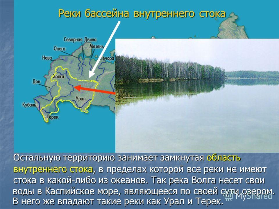 Реки бассейна внутреннего стока Остальную территорию занимает замкнутая область внутреннего стока, в пределах которой все реки не имеют стока в какой-либо из океанов. воды в Каспийское море, являющееся по своей сути озером. Так река Волга несет свои