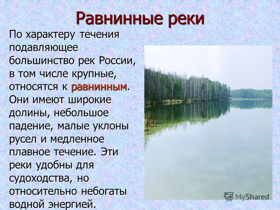 Равнинные реки По характеру течения подавляющее большинство рек России, в том числе крупные, относятся к равнинным. Они имеют широкие долины, небольшое падение, малые уклоны русел и медленное плавное течение. Эти реки удобны для судоходства, но относ
