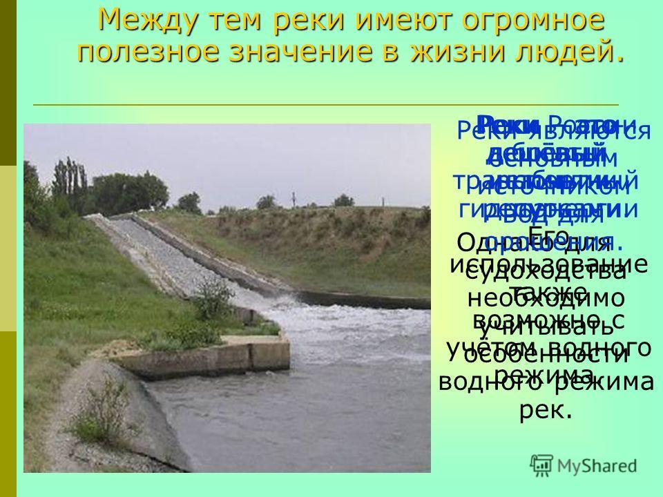 Между тем реки имеют огромное полезное значение в жизни людей. Реки – это дешёвый источник гидроэнергии Его использование также возможно с учётом водного режима. Реки – это дешёвый транспортный путь. Однако для судоходства необходимо учитывать особен