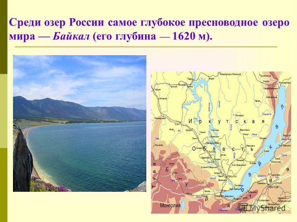 Среди озер России самое глубокое пресноводное озеро мира Байкал (его глубина 1620 м).