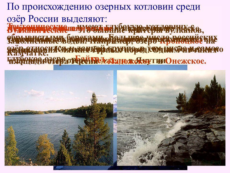 По происхождению озерных котловин среди озёр России выделяют: Тектонические – имеют глубокую котловину с обрывистыми берегами. Большое число российских озёр относится к данной группе, в том числе и самое глубокое озеро – Байкал. Вулканические – это б