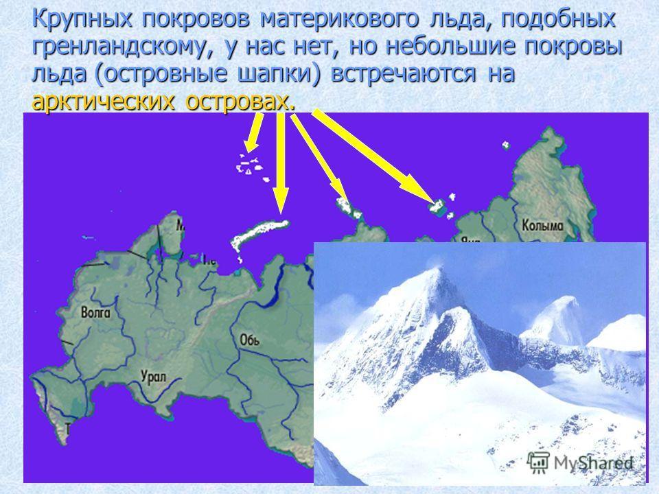 Крупных покровов материкового льда, подобных гренландскому, у нас нет, но небольшие покровы льда (островные шапки) встречаются на арктических островах.