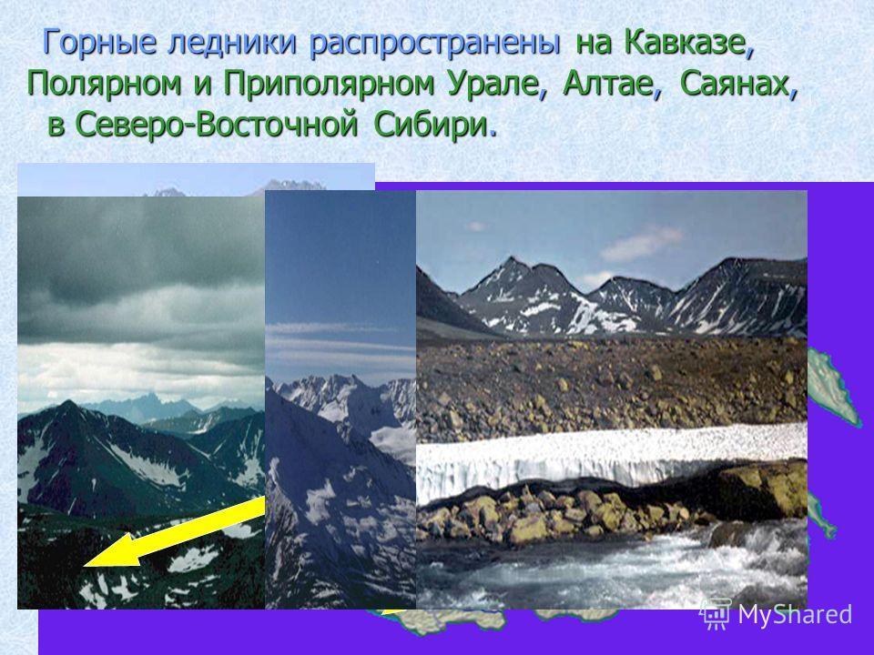 Горные ледники распространены на Кавказе, Полярном и Приполярном Урале,Алтае, в Северо-Восточной Сибири. Саянах,