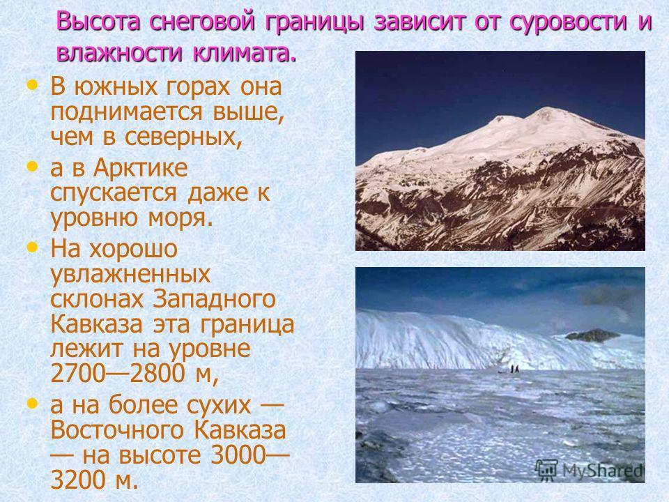 Высота снеговой границы зависит от суровости и влажности климата. В южных горах она поднимается выше, чем в северных, а в Арктике спускается даже к уровню моря. На хорошо увлажненных склонах Западного Кавказа эта граница лежит на уровне 27002800 м, а