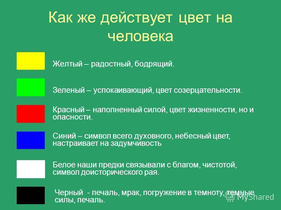 Как же действует цвет на человека Желтый – радостный, бодрящий. Зеленый – успокаивающий, цвет созерцательности. Красный – наполненный силой, цвет жизненности, но и опасности. Синий – символ всего духовного, небесный цвет, настраивает на задумчивость