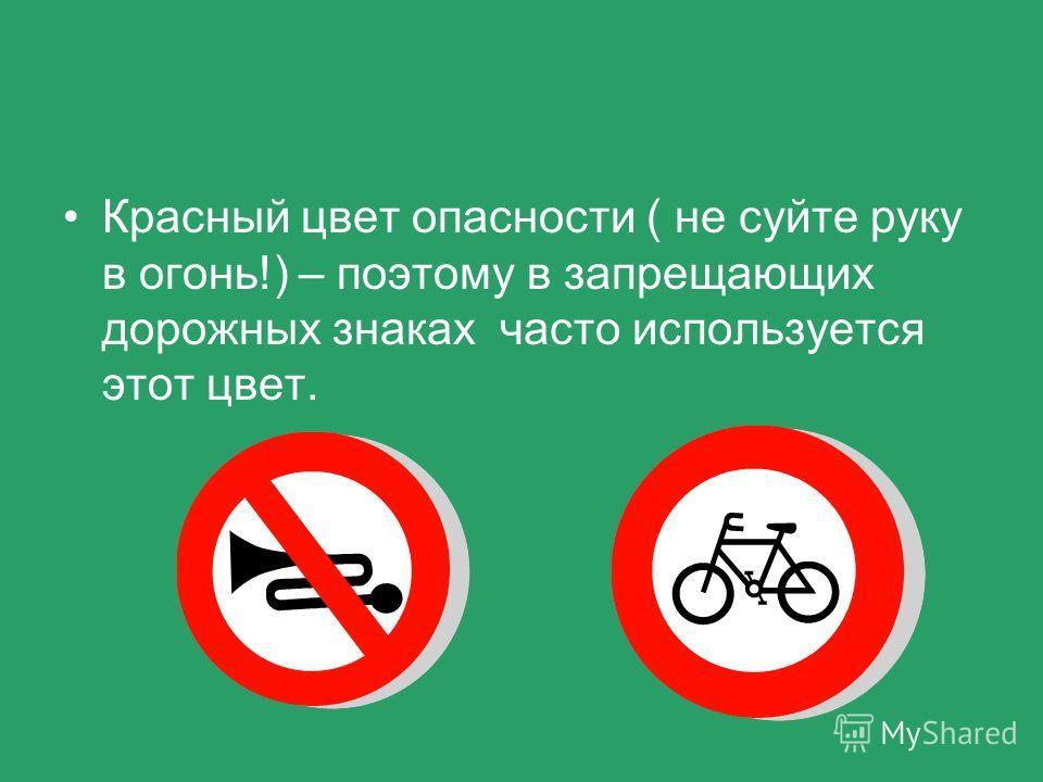 Красный цвет опасности ( не суйте руку в огонь!) – поэтому в запрещающих дорожных знаках часто используется этот цвет.
