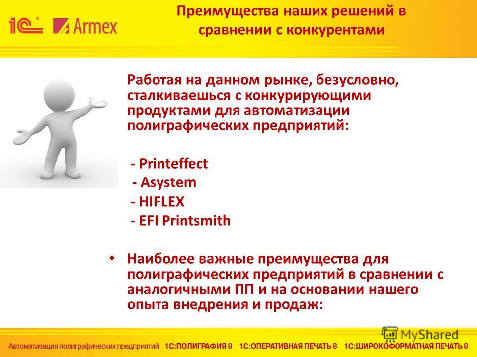 Преимущества наших решений в сравнении с конкурентами Работая на данном рынке, безусловно, сталкиваешься с конкурирующими продуктами для автоматизации полиграфических предприятий: - Printeffect - - Asystem - HIFLEX - EFI Printsmith Наиболее важные пр