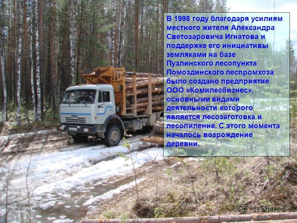 В 1998 году благодаря усилиям местного жителя Александра Светозаровича Игнатова и поддержке его инициативы земляками на базе Пузлинского лесопункта Помоздинского леспромхоза было создано предприятие ООО «Комилесбизнес», основными видами деятельности