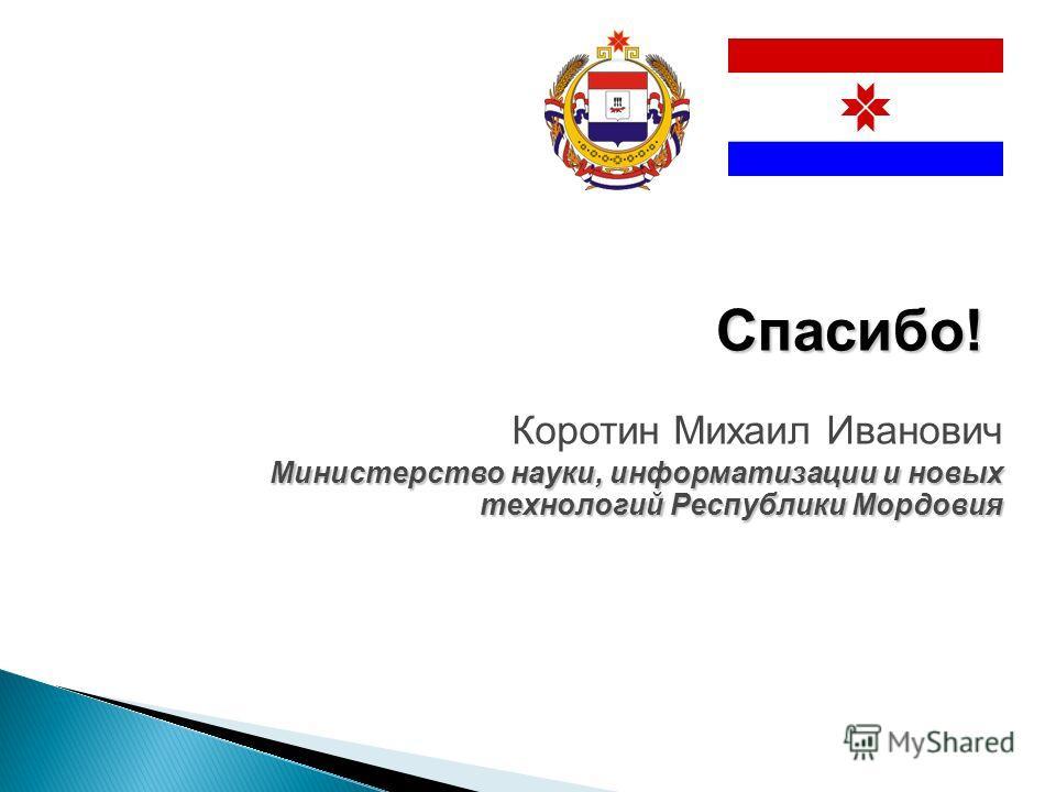 Коротин Михаил Иванович Министерство науки, информатизации и новых технологий Республики Мордовия Спасибо!