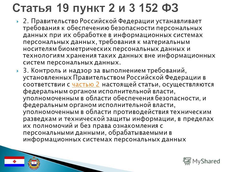 2. Правительство Российской Федерации устанавливает требования к обеспечению безопасности персональных данных при их обработке в информационных системах персональных данных, требования к материальным носителям биометрических персональных данных и тех