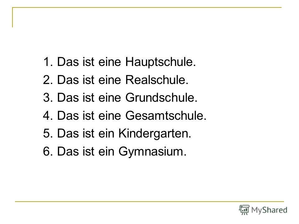 1. Das ist eine Hauptschule. 2. Das ist eine Realschule. 3. Das ist eine Grundschule. 4. Das ist eine Gesamtschule. 5. Das ist ein Kindergarten. 6. Das ist ein Gymnasium.