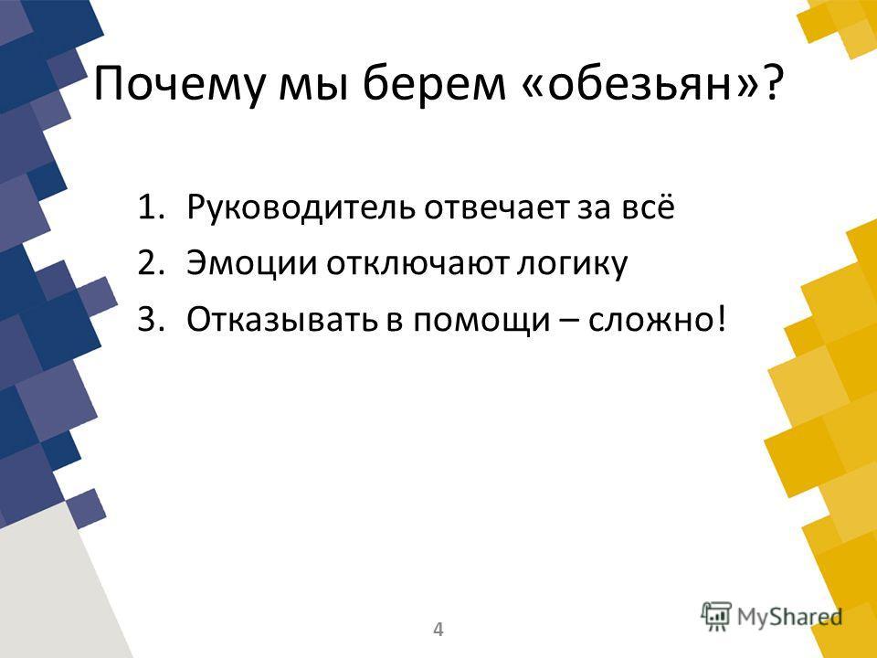 Почему мы берем «обезьян»? 1.Руководитель отвечает за всё 2.Эмоции отключают логику 3.Отказывать в помощи – сложно! 4