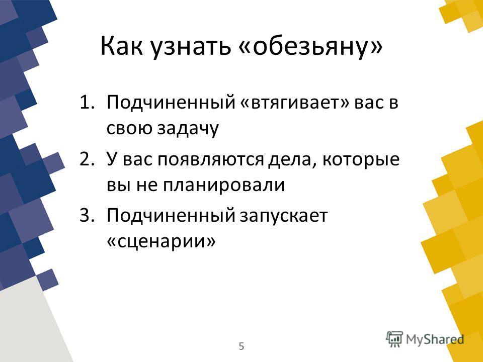 Как узнать «обезьяну» 1.Подчиненный «втягивает» вас в свою задачу 2.У вас появляются дела, которые вы не планировали 3.Подчиненный запускает «сценарии» 5