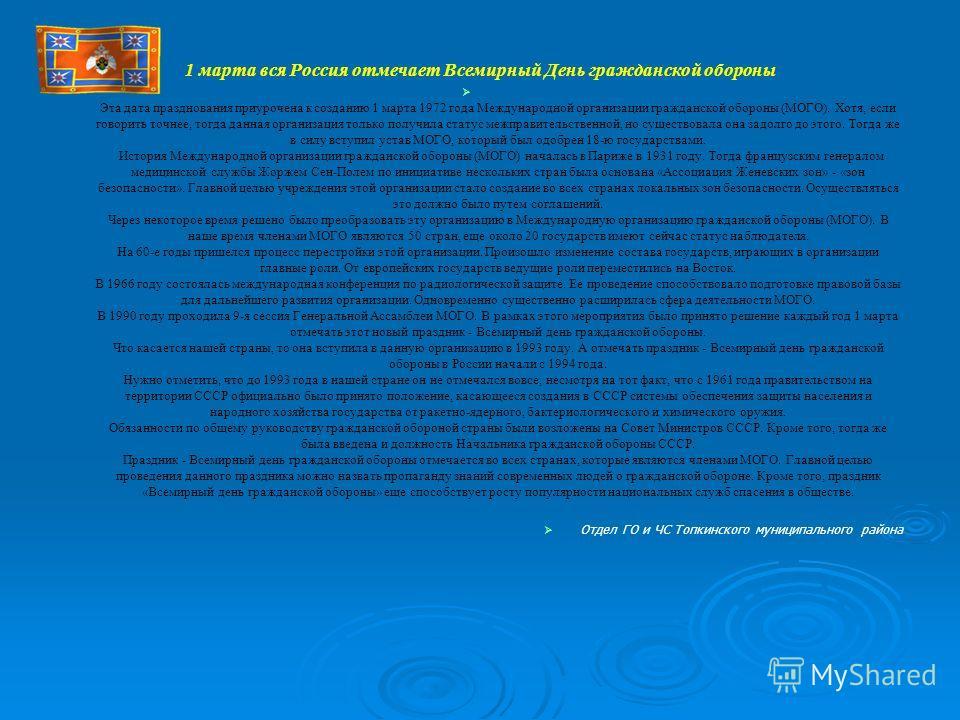 1 марта вся Россия отмечает Всемирный День гражданской обороны Эта дата празднования приурочена к созданию 1 марта 1972 года Международной организации гражданской обороны (МОГО). Хотя, если говорить точнее, тогда данная организация только получила ст