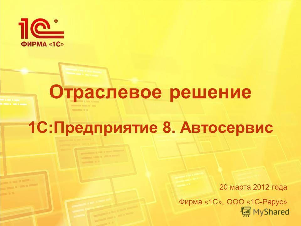 Отраслевое решение 1С:Предприятие 8. Автосервис 20 марта 2012 года Фирма «1С», ООО «1С-Рарус»