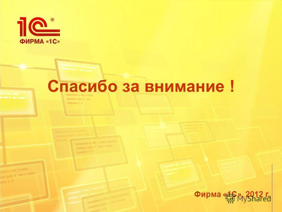 Фирма «1С», 2012 г. Спасибо за внимание !