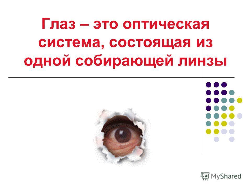 Глаз – это оптическая система, состоящая из одной собирающей линзы