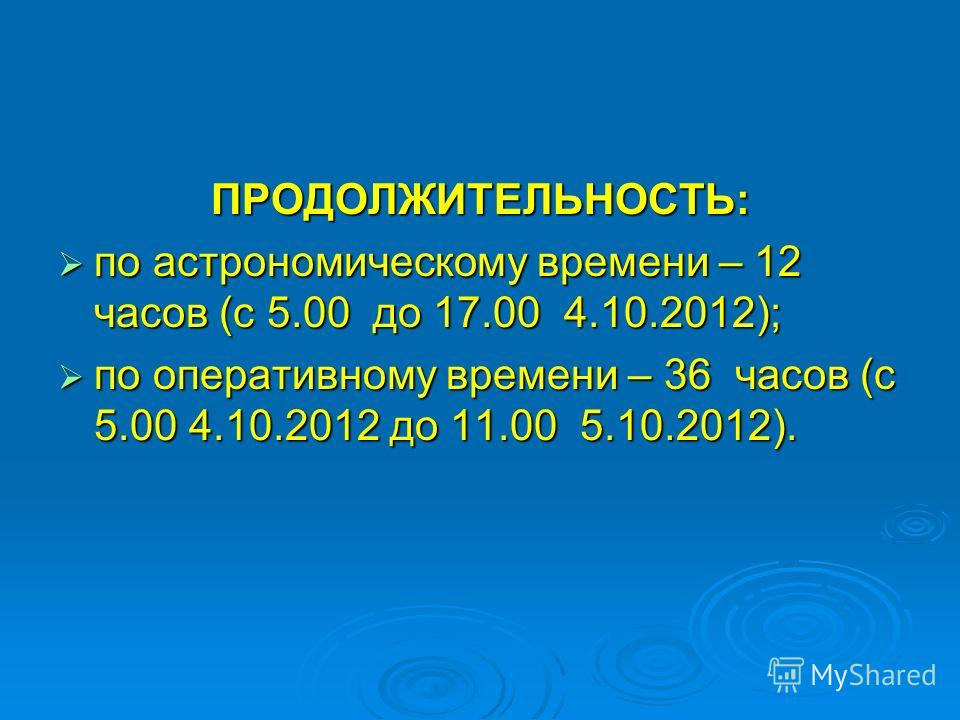 ПРОДОЛЖИТЕЛЬНОСТЬ: по астрономическому времени – 12 часов (с 5.00 до 17.00 4.10.2012); по астрономическому времени – 12 часов (с 5.00 до 17.00 4.10.2012); по оперативному времени – 36 часов (с 5.00 4.10.2012 до 11.00 5.10.2012). по оперативному време