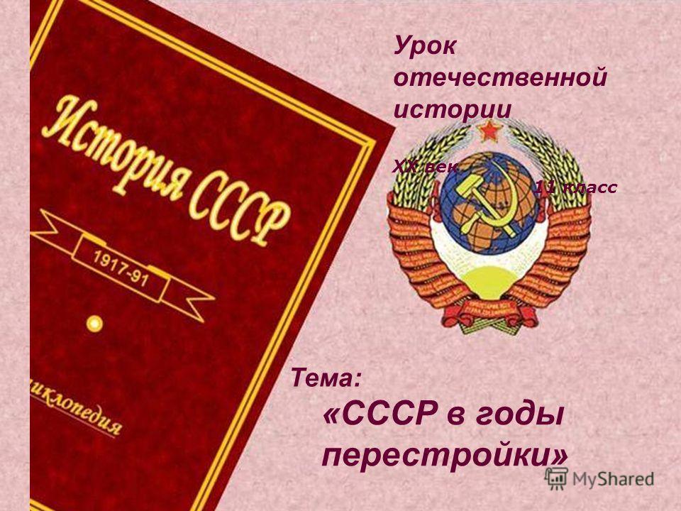 Урок отечественной истории ХХ век 11 класс «СССР в годы перестройки» Тема: