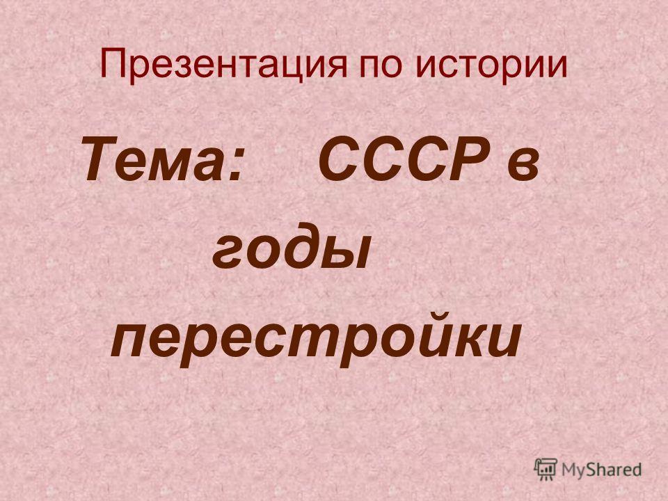 Презентация по истории Тема: СССР в годы перестройки