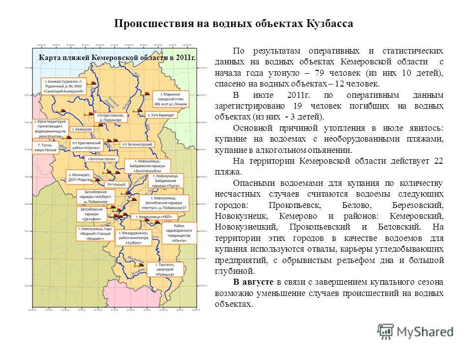 Происшествия на водных объектах Кузбасса По результатам оперативных и статистических данных на водных объектах Кемеровской области с начала года утонуло – 79 человек (из них 10 детей), спасено на водных объектах – 12 человек. В июле 2011г. по операти